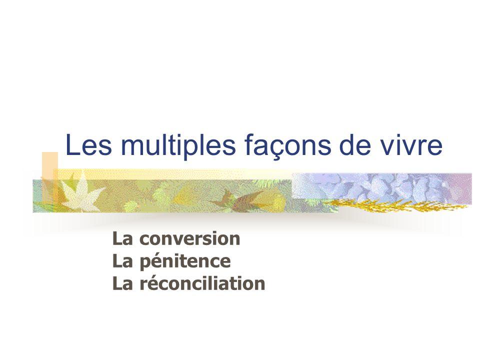Les multiples façons de vivre La conversion La pénitence La réconciliation