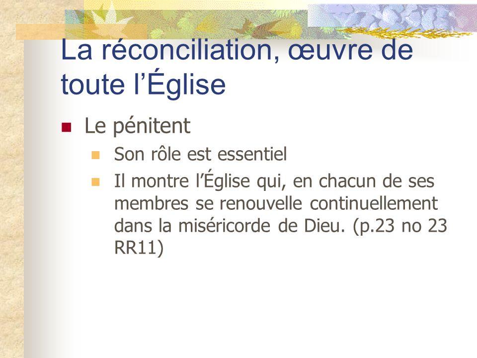 La réconciliation, œuvre de toute lÉglise Le pénitent Son rôle est essentiel Il montre lÉglise qui, en chacun de ses membres se renouvelle continuelle