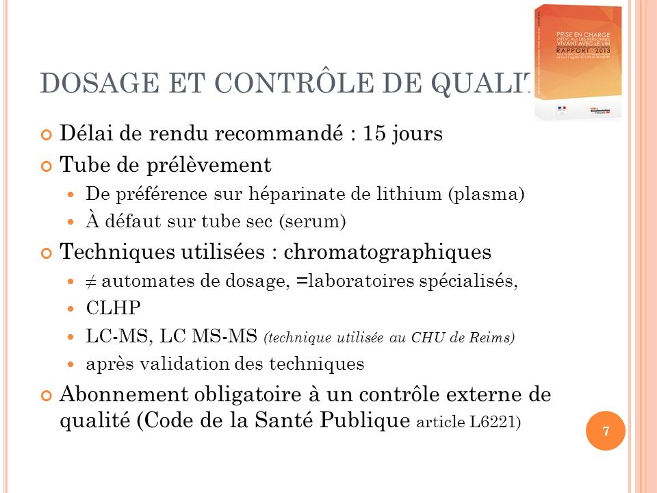 7 DOSAGE ET CONTRÔLE DE QUALITÉ Délai de rendu recommandé : 15 jours Tube de prélèvement De préférence sur héparinate de lithium (plasma) À défaut sur tube sec (serum) Techniques utilisées : chromatographiques automates de dosage, =laboratoires spécialisés, CLHP LC-MS, LC MS-MS (technique utilisée au CHU de Reims) après validation des techniques Abonnement obligatoire à un contrôle externe de qualité (Code de la Santé Publique article L6221)