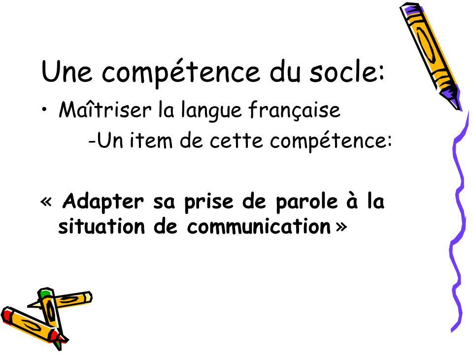 Une compétence du socle: Maîtriser la langue française -Un item de cette compétence: « Adapter sa prise de parole à la situation de communication »