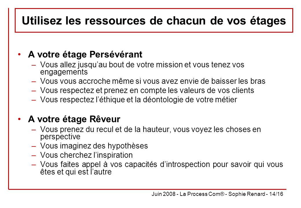 Juin 2008 - La Process Com® - Sophie Renard - 14/16 Utilisez les ressources de chacun de vos étages A votre étage Persévérant –Vous allez jusquau bout