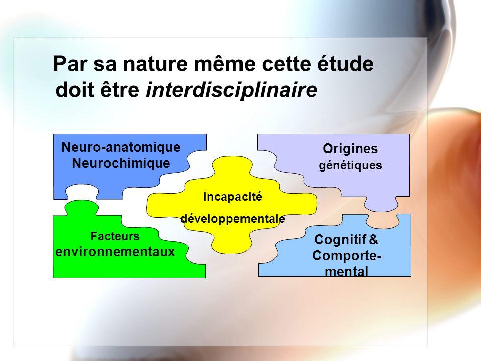 Par sa nature même cette étude doit être interdisciplinaire Incapacité développementale Neuro-anatomique Neurochimique Origines génétiques Cognitif &