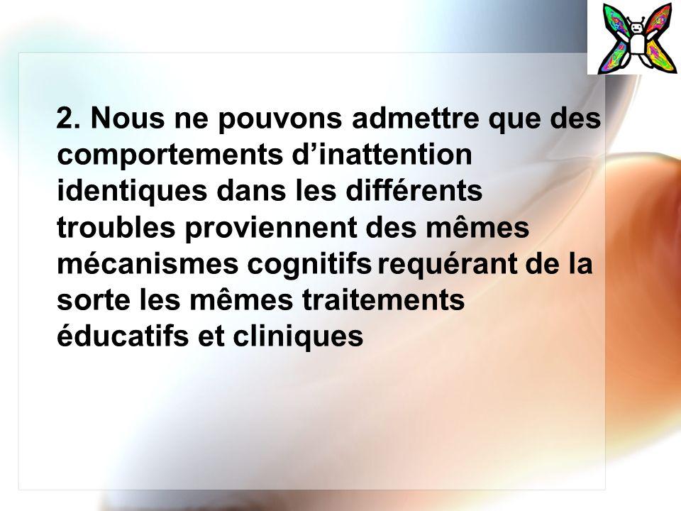 2. Nous ne pouvons admettre que des comportements dinattention identiques dans les différents troubles proviennent des mêmes mécanismes cognitifs requ