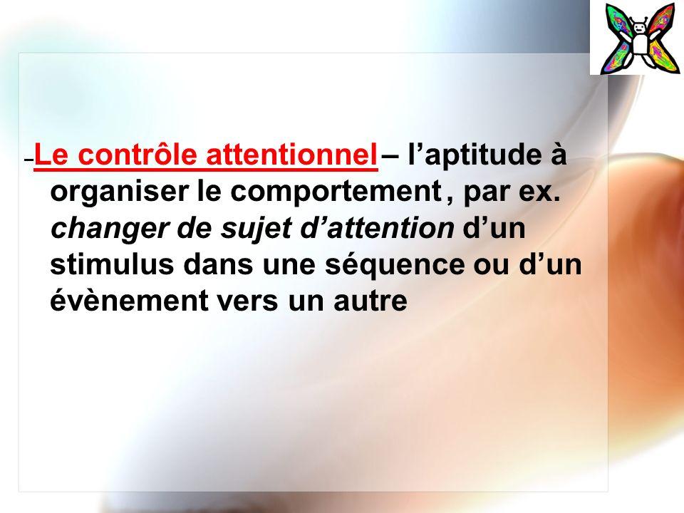 – Le contrôle attentionnel – laptitude à organiser le comportement, par ex. changer de sujet dattention dun stimulus dans une séquence ou dun évènemen