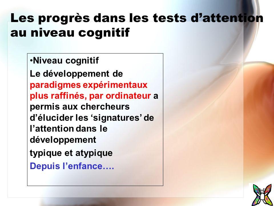 Les progrès dans les tests dattention au niveau cognitif Niveau cognitif Le développement de paradigmes expérimentaux plus raffinés, par ordinateur a