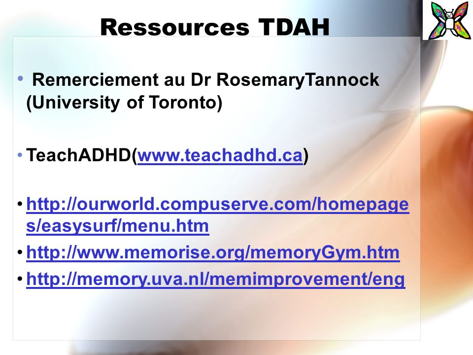 Ressources TDAH Remerciement au Dr RosemaryTannock (University of Toronto) TeachADHD(www.teachadhd.ca)www.teachadhd.ca http://ourworld.compuserve.com/homepage s/easysurf/menu.htmhttp://ourworld.compuserve.com/homepage s/easysurf/menu.htm http://www.memorise.org/memoryGym.htm http://memory.uva.nl/memimprovement/eng
