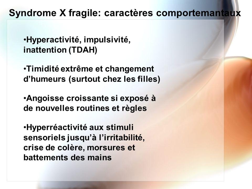 Syndrome X fragile: caractères comportemantaux Hyperactivité, impulsivité, inattention (TDAH) Timidité extrême et changement dhumeurs (surtout chez le