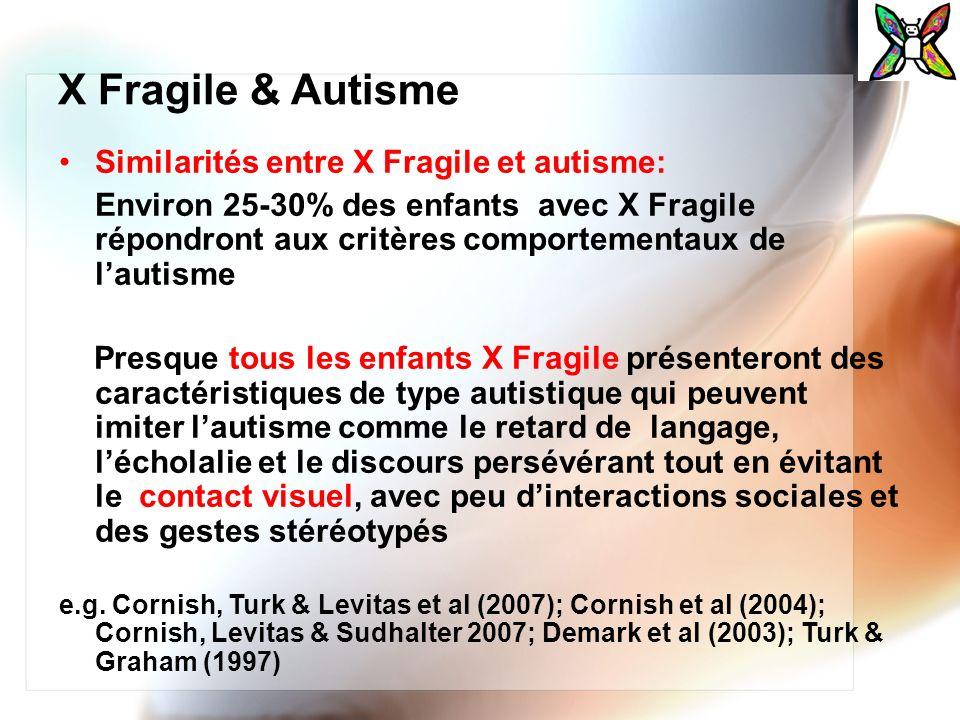 X Fragile & Autisme Similarités entre X Fragile et autisme: Environ 25-30% des enfants avec X Fragile répondront aux critères comportementaux de lauti