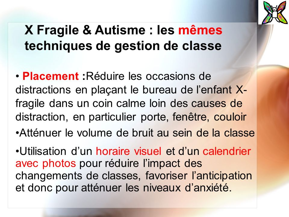 X Fragile & Autisme : les mêmes techniques de gestion de classe Placement :Réduire les occasions de distractions en plaçant le bureau de lenfant X- fr