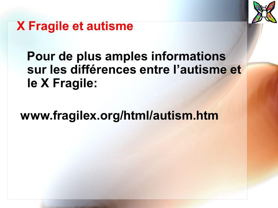 X Fragile et autisme Pour de plus amples informations sur les différences entre lautisme et le X Fragile: www.fragilex.org/html/autism.htm