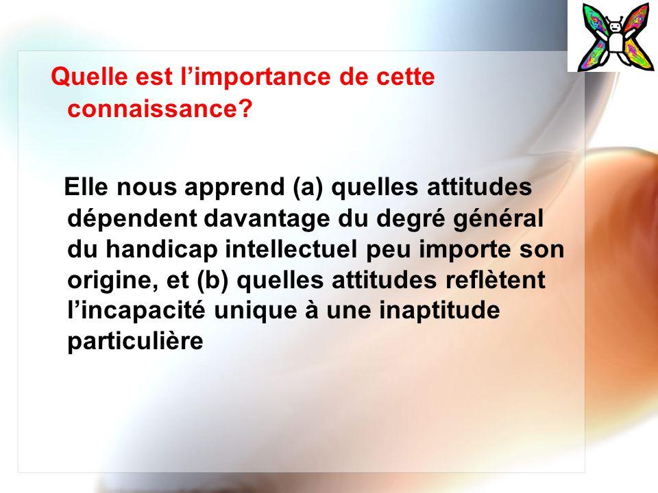 Quelle est limportance de cette connaissance? Elle nous apprend (a) quelles attitudes dépendent davantage du degré général du handicap intellectuel pe