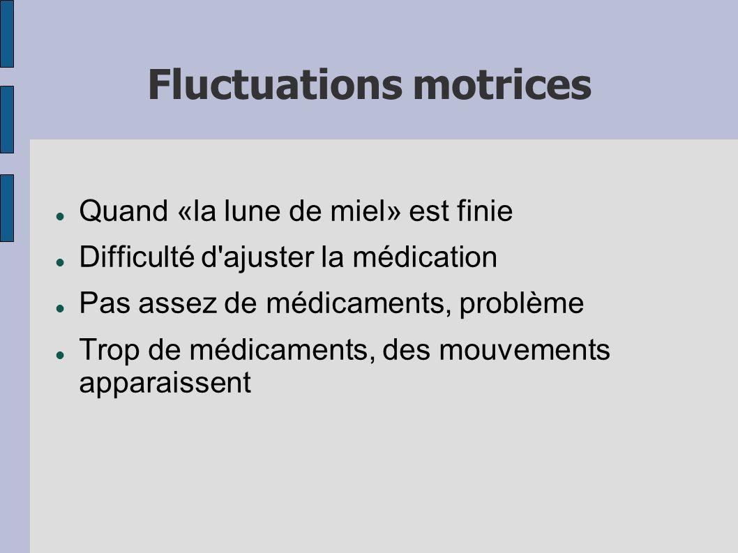 Fluctuations motrices Quand «la lune de miel» est finie Difficulté d'ajuster la médication Pas assez de médicaments, problème Trop de médicaments, des