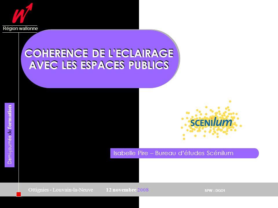 SPW : DGO1 Région wallonne 12 novembre 2008 Demi-journée de formation Ottignies - Louvain-la-Neuve COHERENCE DE LECLAIRAGE AVEC LES ESPACES PUBLICS Is