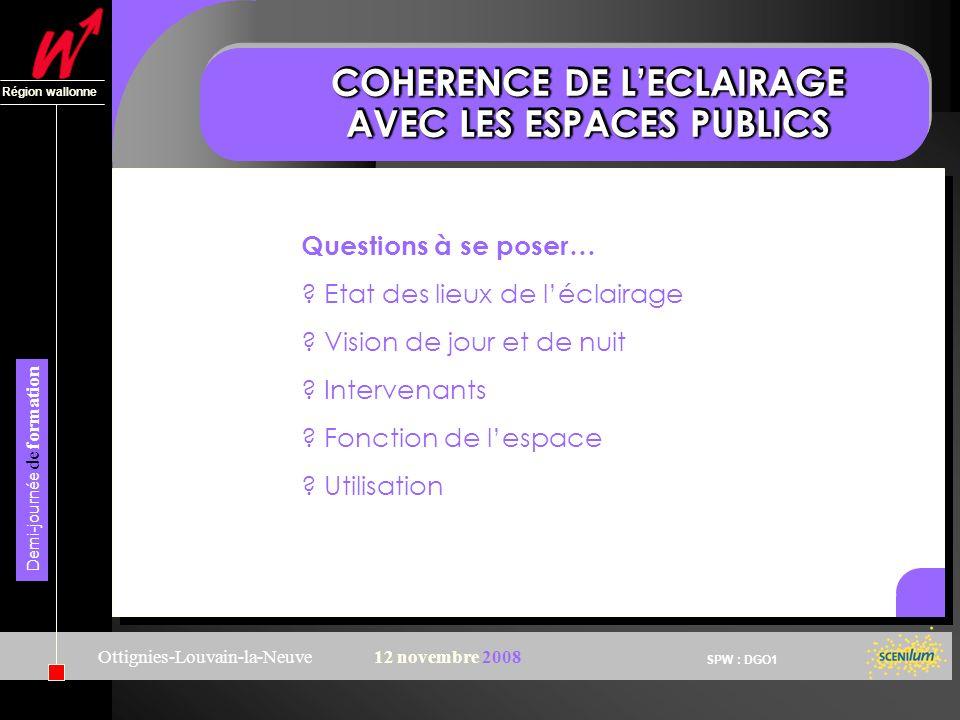 SPW : DGO1 Région wallonne Demi-journée de formation Ottignies-Louvain-la-Neuve12 novembre 2008 COHERENCE DE LECLAIRAGE AVEC LES ESPACES PUBLICS Questions à se poser… .