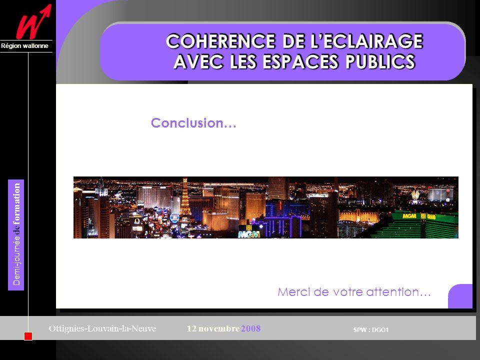 SPW : DGO1 Région wallonne Demi-journée de formation Ottignies-Louvain-la-Neuve12 novembre 2008 COHERENCE DE LECLAIRAGE AVEC LES ESPACES PUBLICS Conclusion… Merci de votre attention…