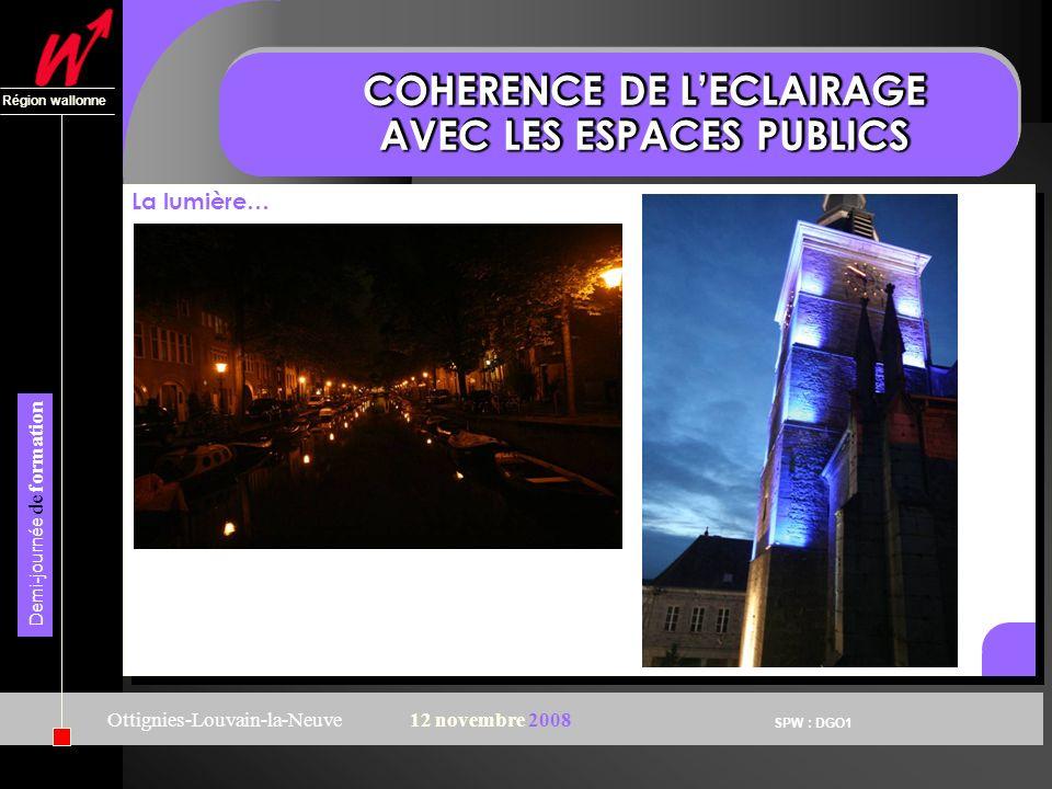 SPW : DGO1 Région wallonne Demi-journée de formation Ottignies-Louvain-la-Neuve12 novembre 2008 COHERENCE DE LECLAIRAGE AVEC LES ESPACES PUBLICS La lumière…