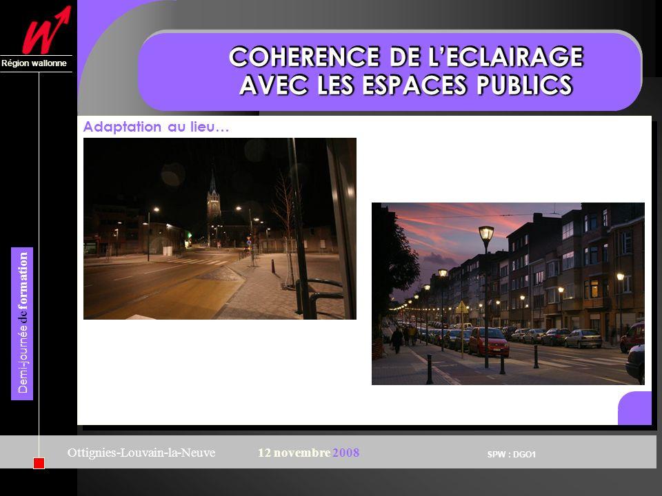 SPW : DGO1 Région wallonne Demi-journée de formation Ottignies-Louvain-la-Neuve12 novembre 2008 COHERENCE DE LECLAIRAGE AVEC LES ESPACES PUBLICS Adaptation au lieu…