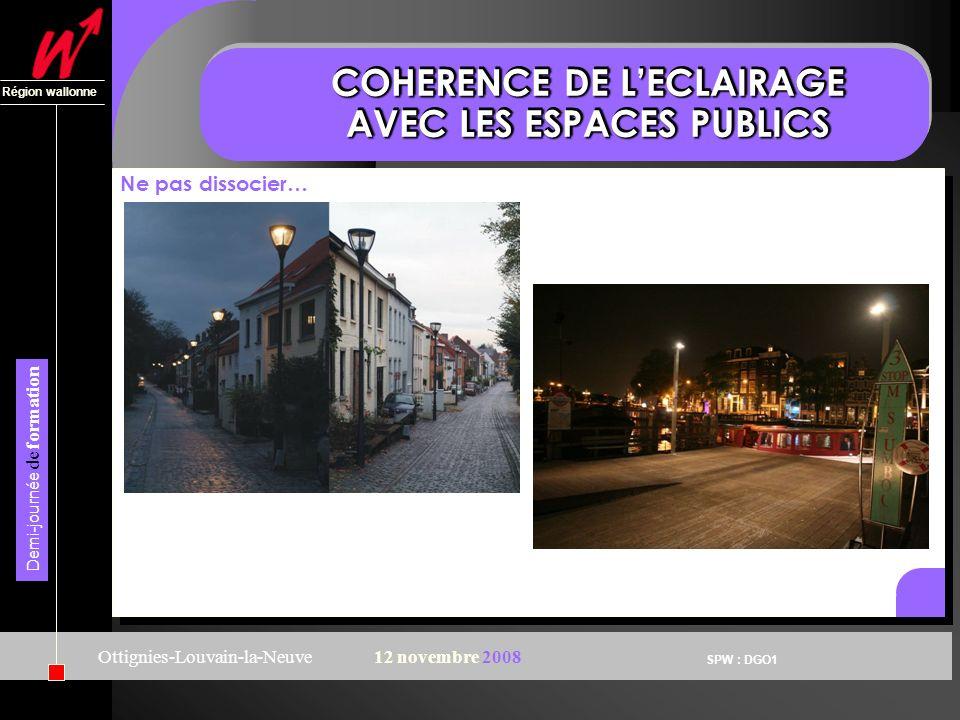 SPW : DGO1 Région wallonne Demi-journée de formation Ottignies-Louvain-la-Neuve12 novembre 2008 COHERENCE DE LECLAIRAGE AVEC LES ESPACES PUBLICS Ne pas dissocier…