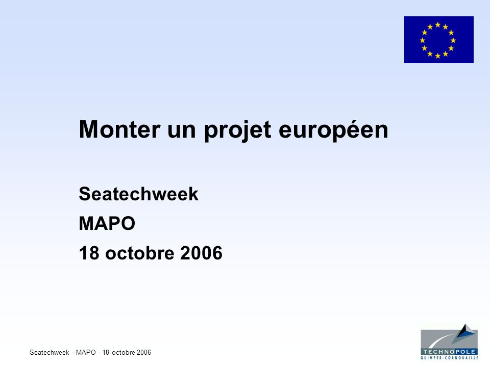 Seatechweek - MAPO - 18 octobre 2006 Monter un projet européen Seatechweek MAPO 18 octobre 2006