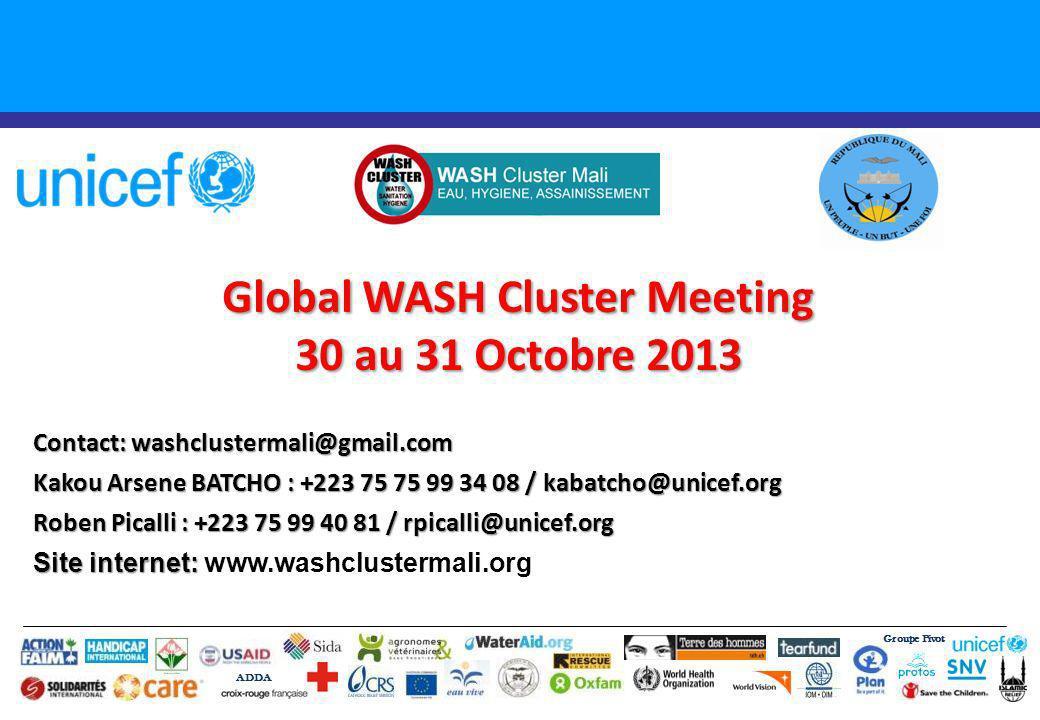 Global WASH Cluster Meeting 30 au 31 Octobre 2013 Groupe Pivot ADDA Contact: washclustermali@gmail.com Kakou Arsene BATCHO : +223 75 75 99 34 08 / kabatcho@unicef.org Roben Picalli : +223 75 99 40 81 / rpicalli@unicef.org Site internet: Site internet: www.washclustermali.org