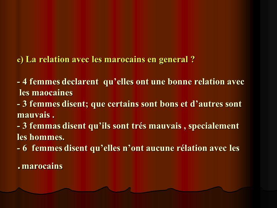 c ) La relation avec les marocains en general ? - 4 femmes declarent quelles ont une bonne relation avec les maocaines - 3 femmes disent; que certains