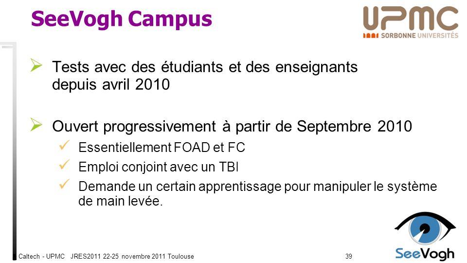 Caltech - UPMC JRES2011 22-25 novembre 2011 Toulouse3939 SeeVogh Campus Tests avec des étudiants et des enseignants depuis avril 2010 Ouvert progressivement à partir de Septembre 2010 Essentiellement FOAD et FC Emploi conjoint avec un TBI Demande un certain apprentissage pour manipuler le système de main levée.