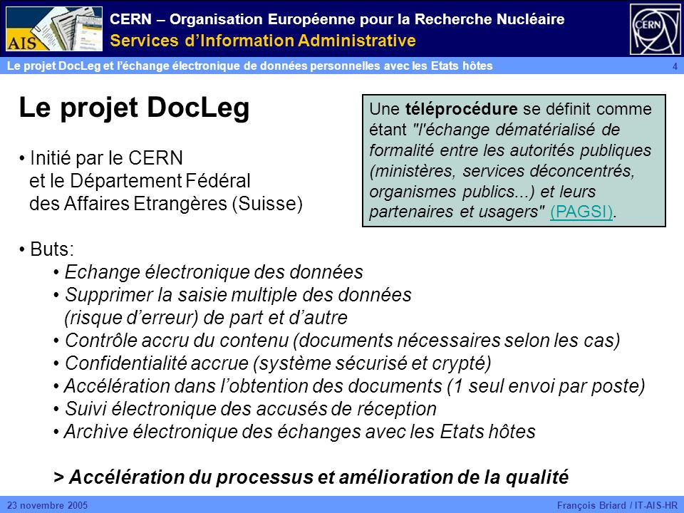 CERN – Organisation Européenne pour la Recherche Nucléaire Services dInformation Administrative Le projet DocLeg et léchange électronique de données personnelles avec les Etats hôtes 4 François Briard / IT-AIS-HR23 novembre 2005 Le projet DocLeg Initié par le CERN et le Département Fédéral des Affaires Etrangères (Suisse) Buts: Echange électronique des données Supprimer la saisie multiple des données (risque derreur) de part et dautre Contrôle accru du contenu (documents nécessaires selon les cas) Confidentialité accrue (système sécurisé et crypté) Accélération dans lobtention des documents (1 seul envoi par poste) Suivi électronique des accusés de réception Archive électronique des échanges avec les Etats hôtes > Accélération du processus et amélioration de la qualité Une téléprocédure se définit comme étant l échange dématérialisé de formalité entre les autorités publiques (ministères, services déconcentrés, organismes publics...) et leurs partenaires et usagers (PAGSI).(PAGSI)