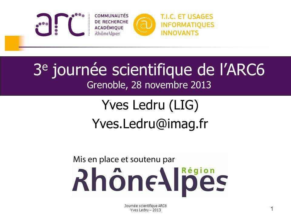 Journée scientifique ARC6 Yves Ledru – 2013 2 Remerciements Avant toute chose, merci à la MI2S et lUFR IM2AG qui nous accueillent dans leurs locaux, et au LIG qui nous accueille au quotidien.