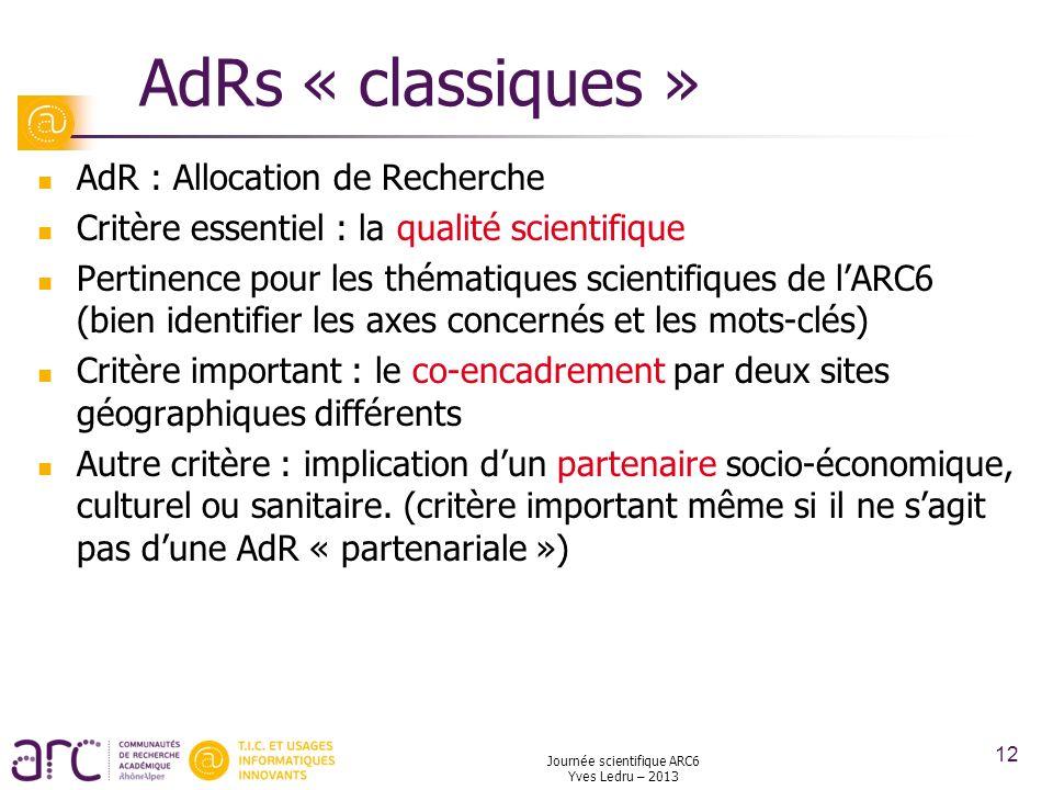 Journée scientifique ARC6 Yves Ledru – 2013 12 AdRs « classiques » AdR : Allocation de Recherche Critère essentiel : la qualité scientifique Pertinenc