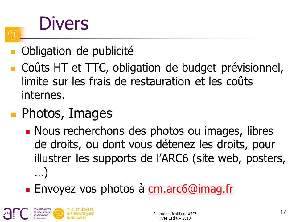 Journée scientifique ARC6 Yves Ledru – 2013 17 Divers Obligation de publicité Coûts HT et TTC, obligation de budget prévisionnel, limite sur les frais