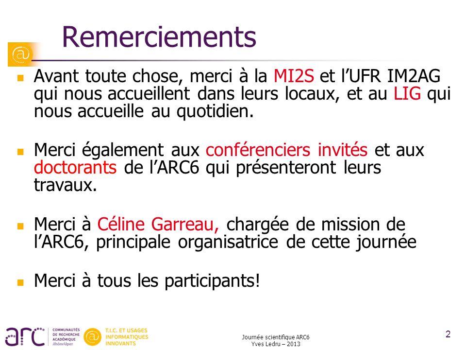 Journée scientifique ARC6 Yves Ledru – 2013 13 AdRs « amont » Suite à la disparition des projets CIBLE en 2012 Correspondent à des projets « plus fondamentaux, originaux et innovants » Critères de classement: Qualité scientifique et pertinence pour lARC6 Co-encadrement par des sites géographiques différents Au moins 20% des AdR seront « amont »