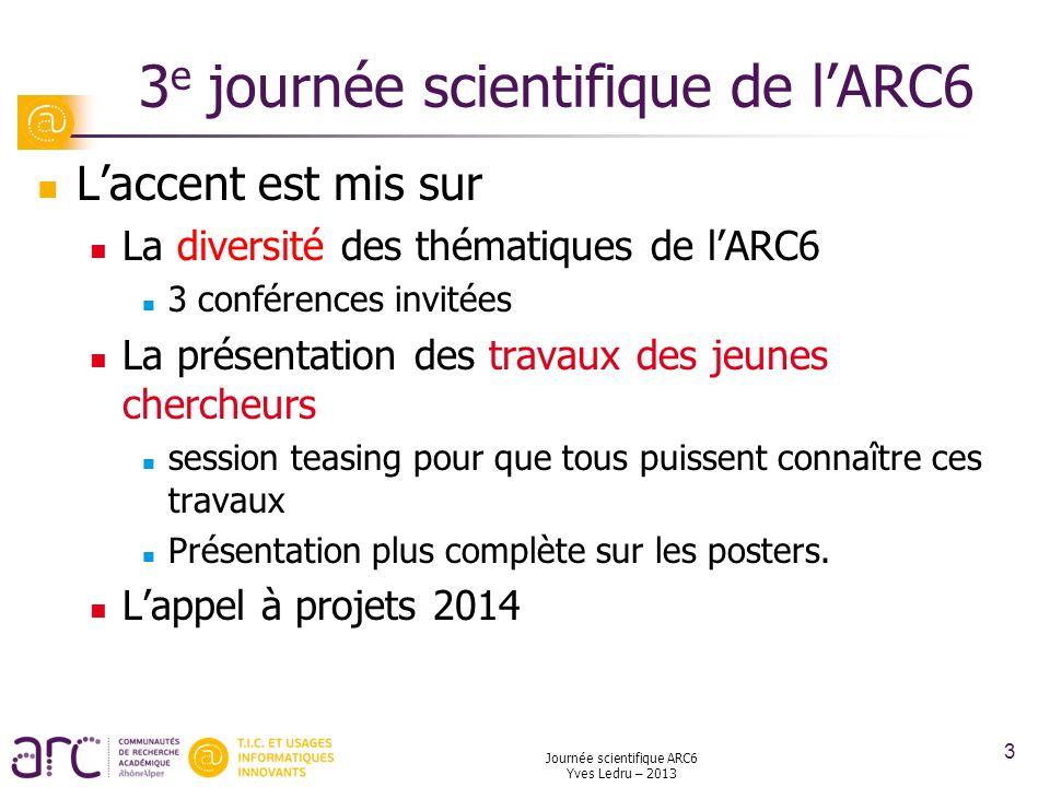 Journée scientifique ARC6 Yves Ledru – 2013 3 3 e journée scientifique de lARC6 Laccent est mis sur La diversité des thématiques de lARC6 3 conférence