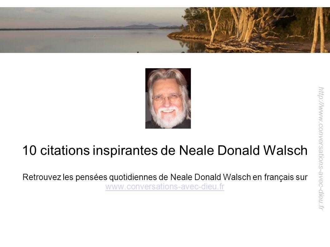 http://www.conversations-avec-dieu.fr 10 citations inspirantes de Neale Donald Walsch Retrouvez les pensées quotidiennes de Neale Donald Walsch en fra