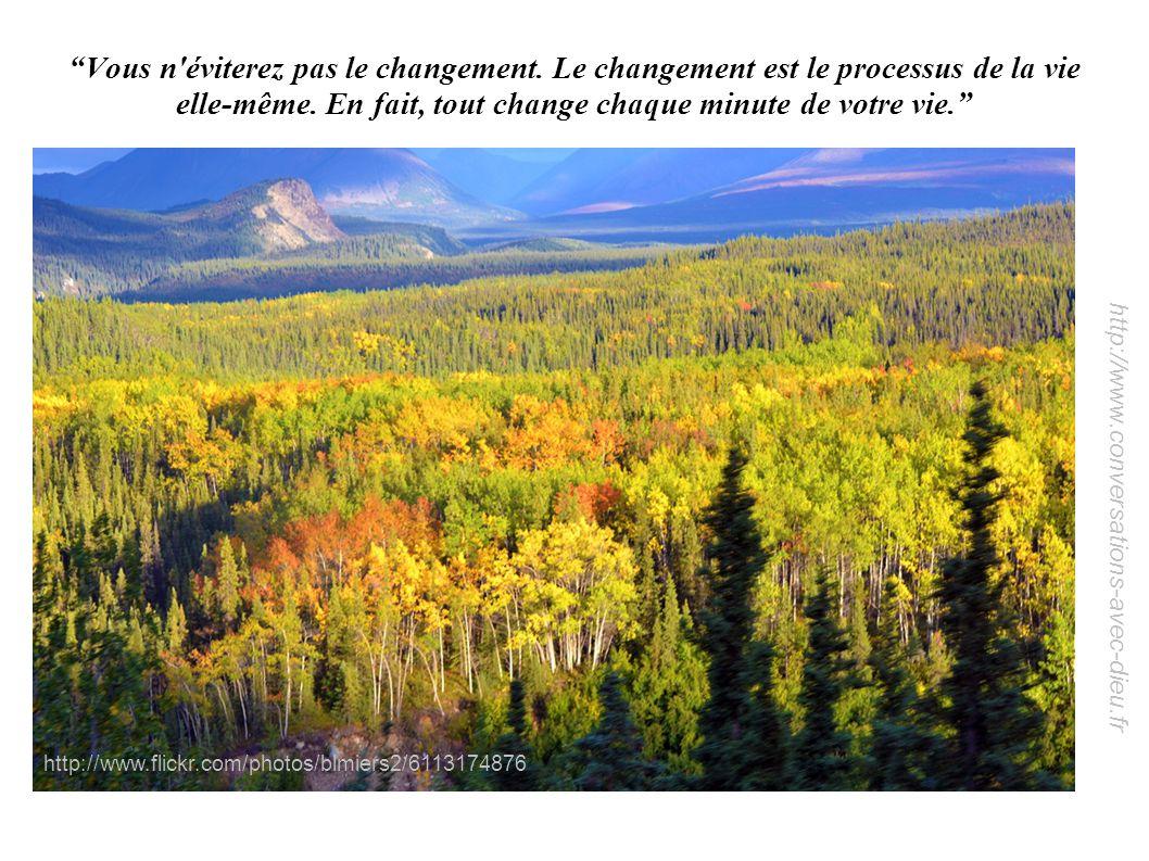 http://www.conversations-avec-dieu.fr Vous n'éviterez pas le changement. Le changement est le processus de la vie elle-même. En fait, tout change chaq