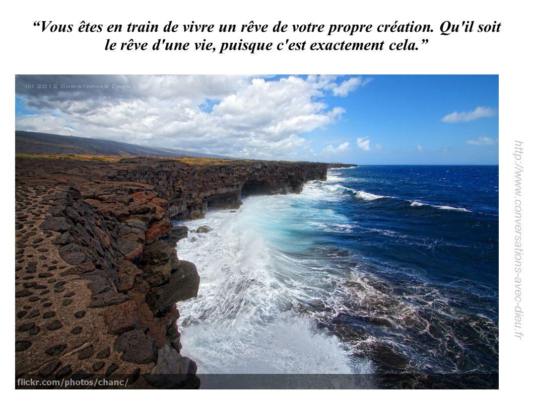 http://www.conversations-avec-dieu.fr Vous êtes en train de vivre un rêve de votre propre création. Qu'il soit le rêve d'une vie, puisque c'est exacte