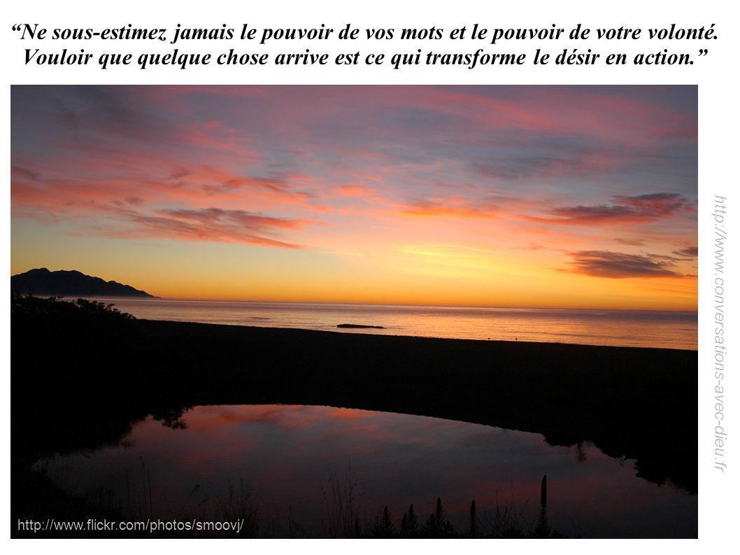 http://www.conversations-avec-dieu.fr Ne sous-estimez jamais le pouvoir de vos mots et le pouvoir de votre volonté. Vouloir que quelque chose arrive e
