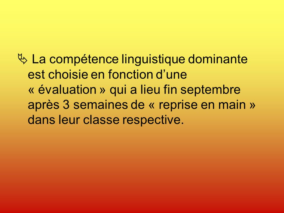 La compétence linguistique dominante est choisie en fonction dune « évaluation » qui a lieu fin septembre après 3 semaines de « reprise en main » dans leur classe respective.