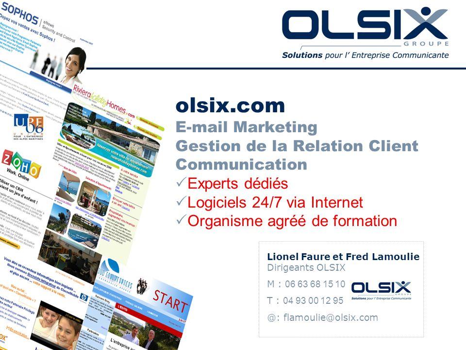 olsix.com E-mail Marketing Gestion de la Relation Client Communication Experts dédiés Logiciels 24/7 via Internet Organisme agréé de formation Lionel Faure et Fred Lamoulie Dirigeants OLSIX M : 06 63 68 15 10 T : 04 93 00 12 95 @: flamoulie@olsix.com