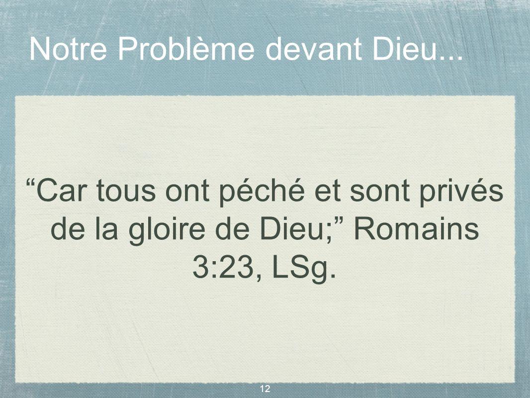 12 Notre Problème devant Dieu... Car tous ont péché et sont privés de la gloire de Dieu; Romains 3:23, LSg.