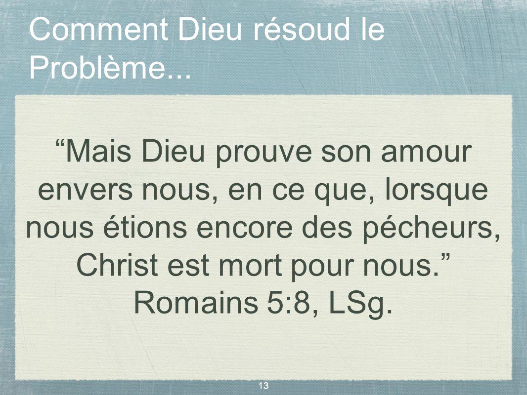 13 Comment Dieu résoud le Problème... Mais Dieu prouve son amour envers nous, en ce que, lorsque nous étions encore des pécheurs, Christ est mort pour