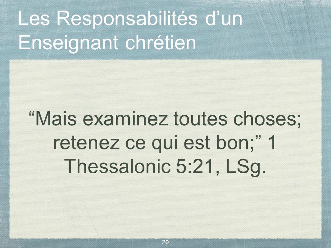 20 Les Responsabilités dun Enseignant chrétien Mais examinez toutes choses; retenez ce qui est bon; 1 Thessalonic 5:21, LSg.