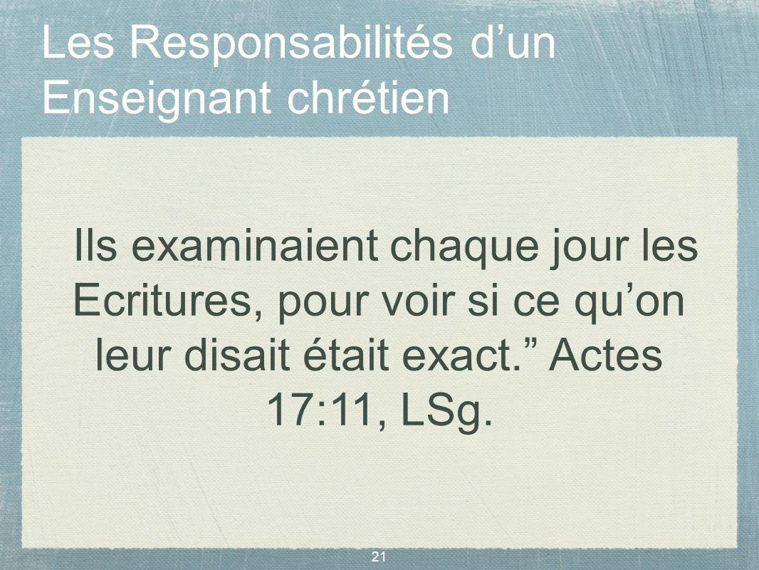 21 Les Responsabilités dun Enseignant chrétien Ils examinaient chaque jour les Ecritures, pour voir si ce quon leur disait était exact. Actes 17:11, L