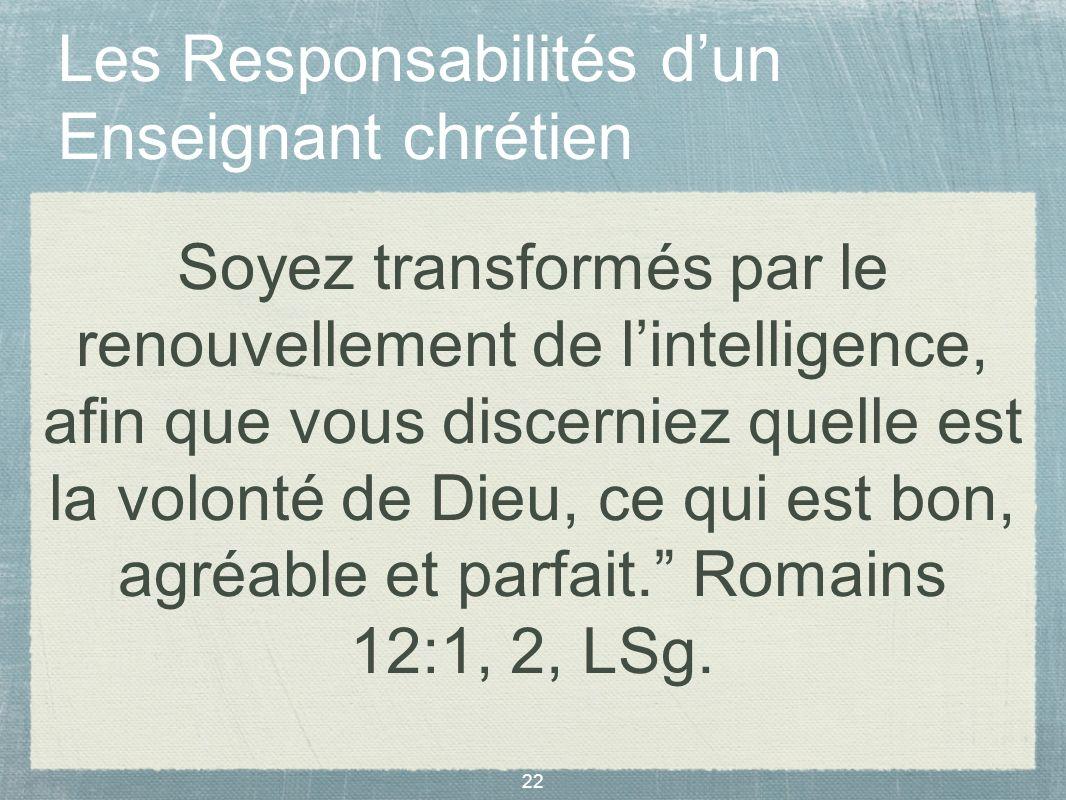 22 Les Responsabilités dun Enseignant chrétien Soyez transformés par le renouvellement de lintelligence, afin que vous discerniez quelle est la volont
