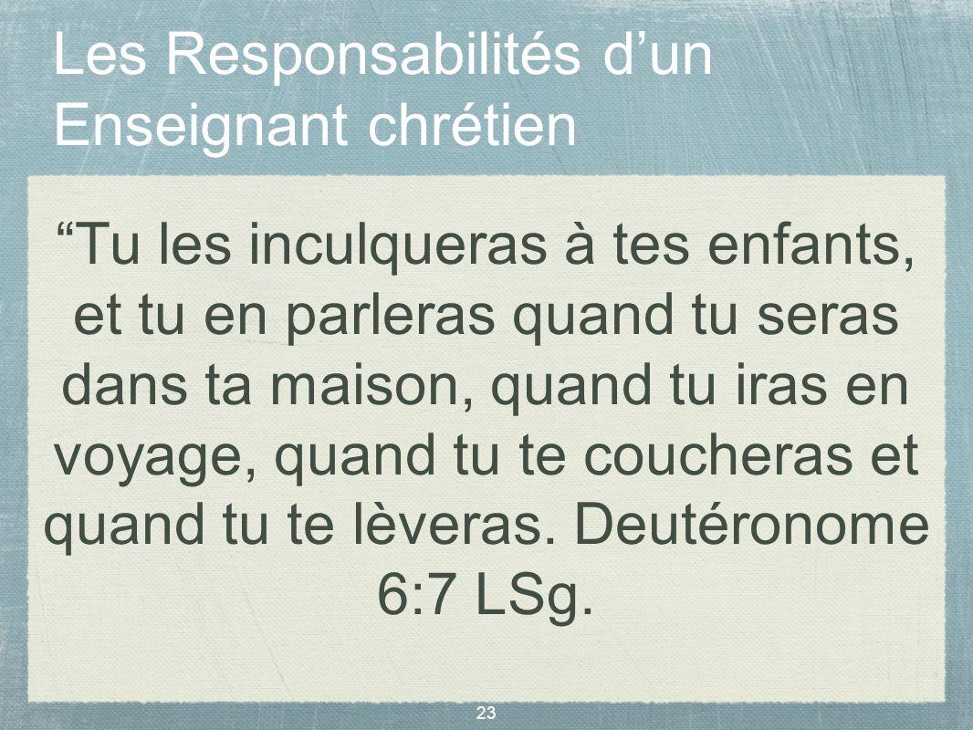 23 Les Responsabilités dun Enseignant chrétien Tu les inculqueras à tes enfants, et tu en parleras quand tu seras dans ta maison, quand tu iras en voy