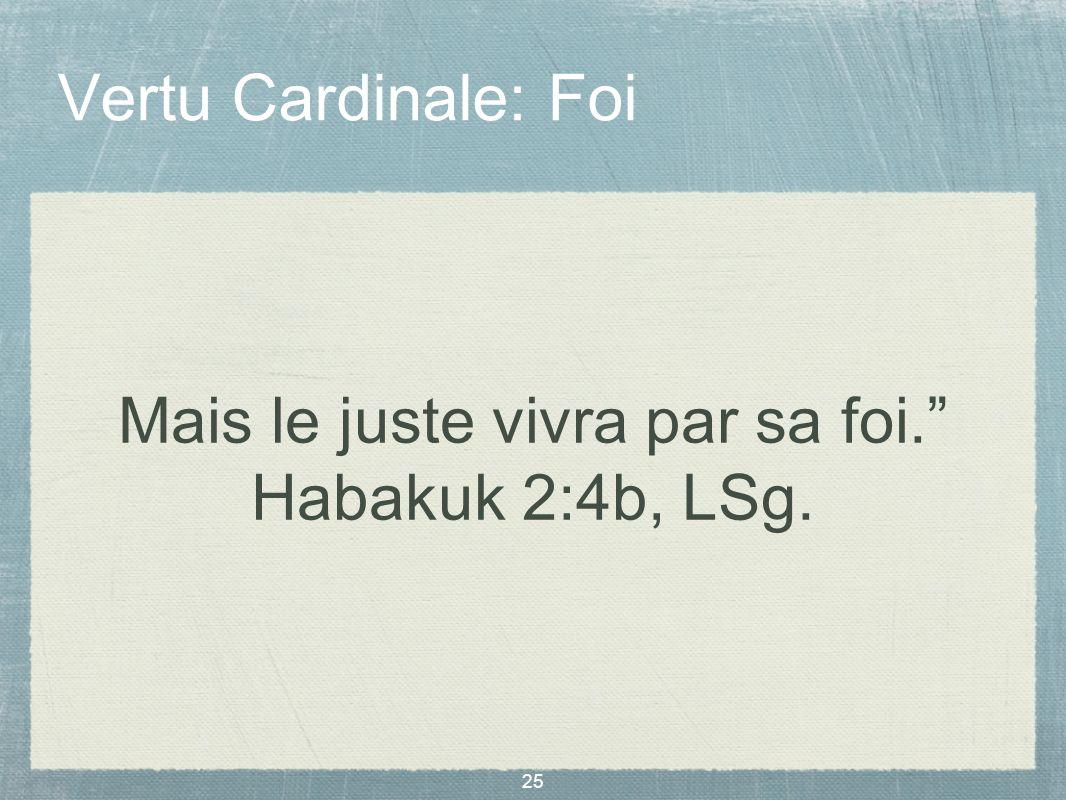 25 Vertu Cardinale: Foi Mais le juste vivra par sa foi. Habakuk 2:4b, LSg.