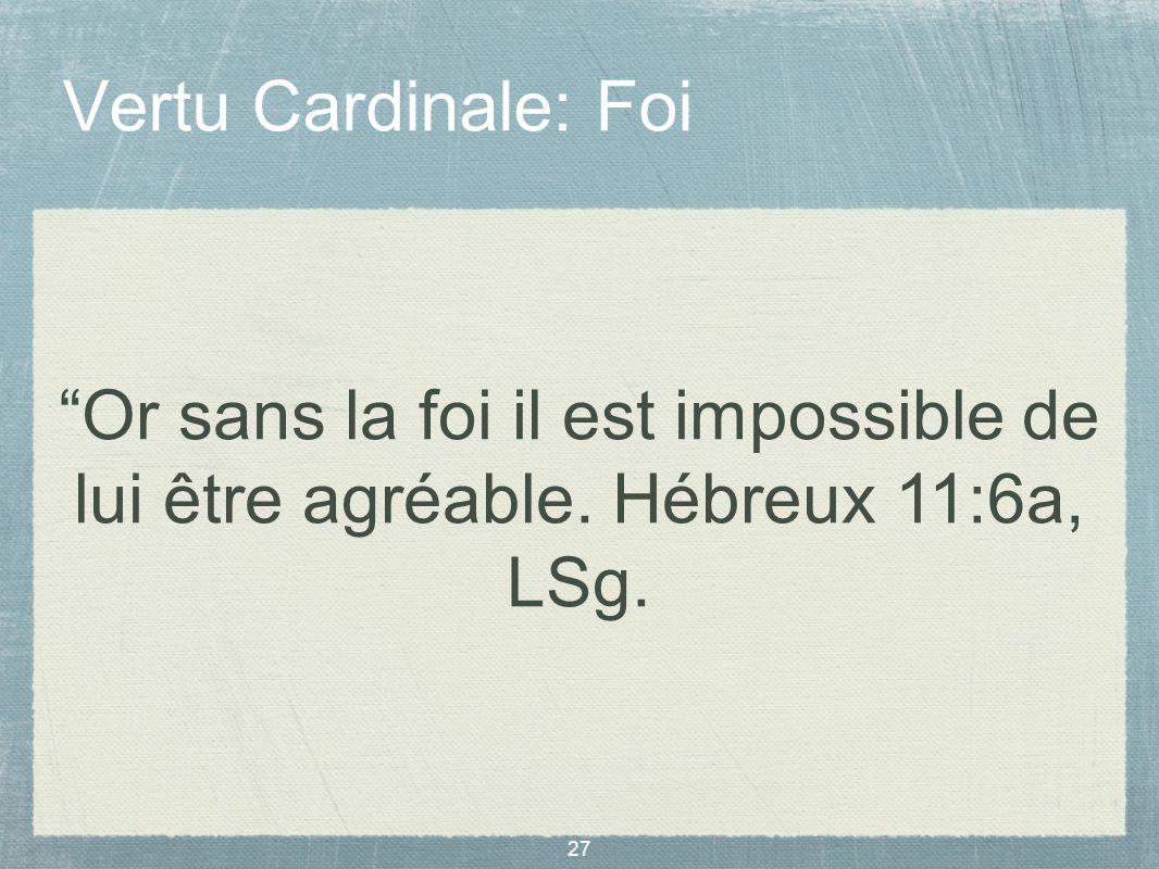 27 Vertu Cardinale: Foi Or sans la foi il est impossible de lui être agréable. Hébreux 11:6a, LSg.
