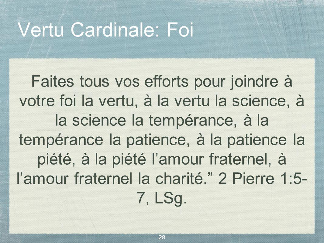 28 Vertu Cardinale: Foi Faites tous vos efforts pour joindre à votre foi la vertu, à la vertu la science, à la science la tempérance, à la tempérance
