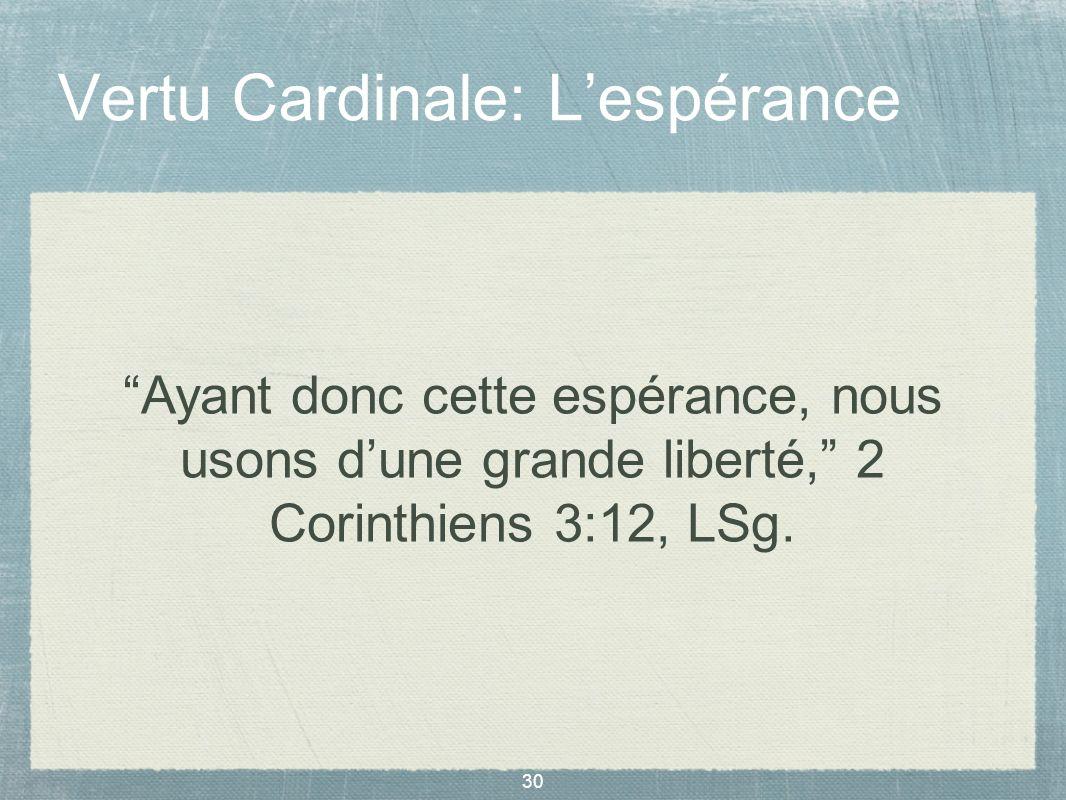 30 Vertu Cardinale: Lespérance Ayant donc cette espérance, nous usons dune grande liberté, 2 Corinthiens 3:12, LSg.