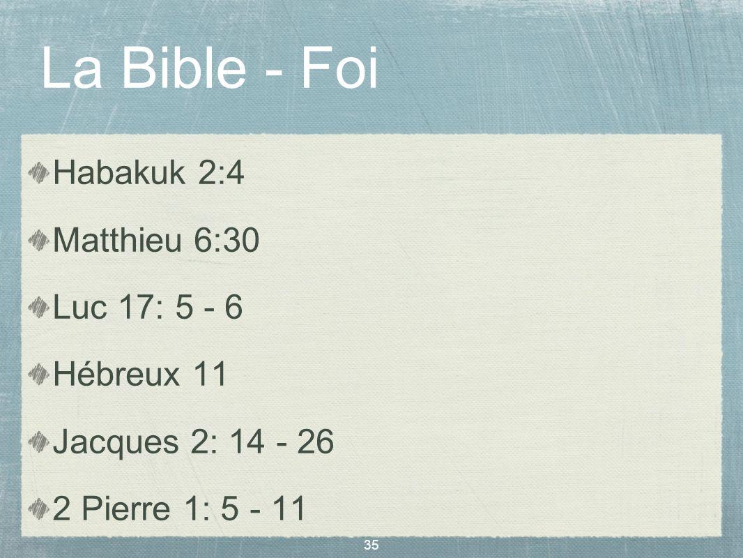 35 La Bible - Foi Habakuk 2:4 Matthieu 6:30 Luc 17: 5 - 6 Hébreux 11 Jacques 2: 14 - 26 2 Pierre 1: 5 - 11 1 Jean 1: 1 - 5