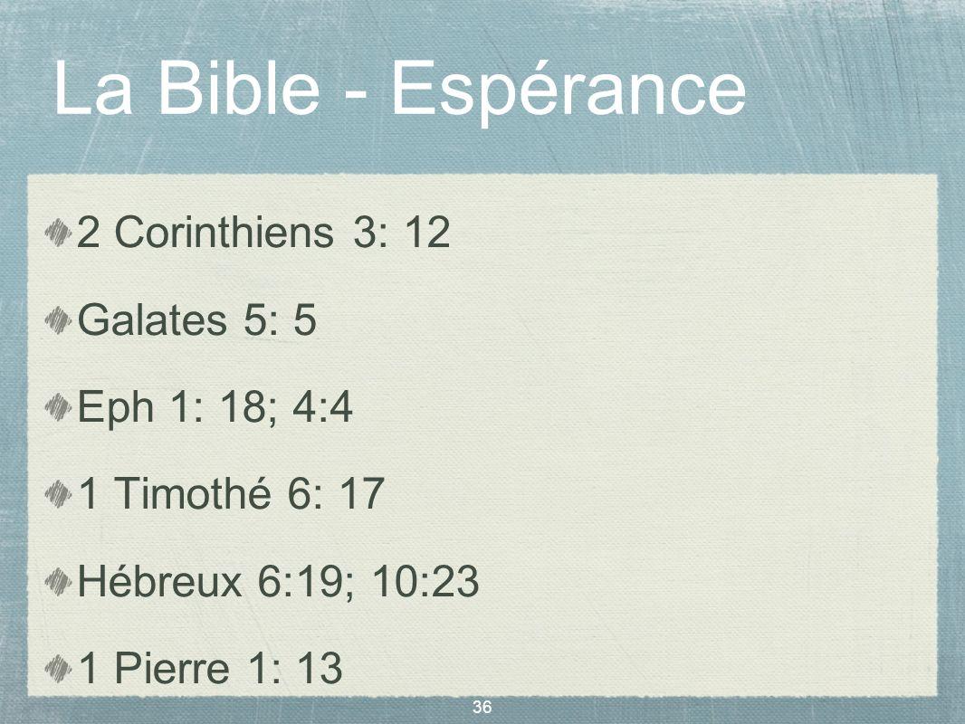 36 La Bible - Espérance 2 Corinthiens 3: 12 Galates 5: 5 Eph 1: 18; 4:4 1 Timothé 6: 17 Hébreux 6:19; 10:23 1 Pierre 1: 13 1 Jean 3: 3